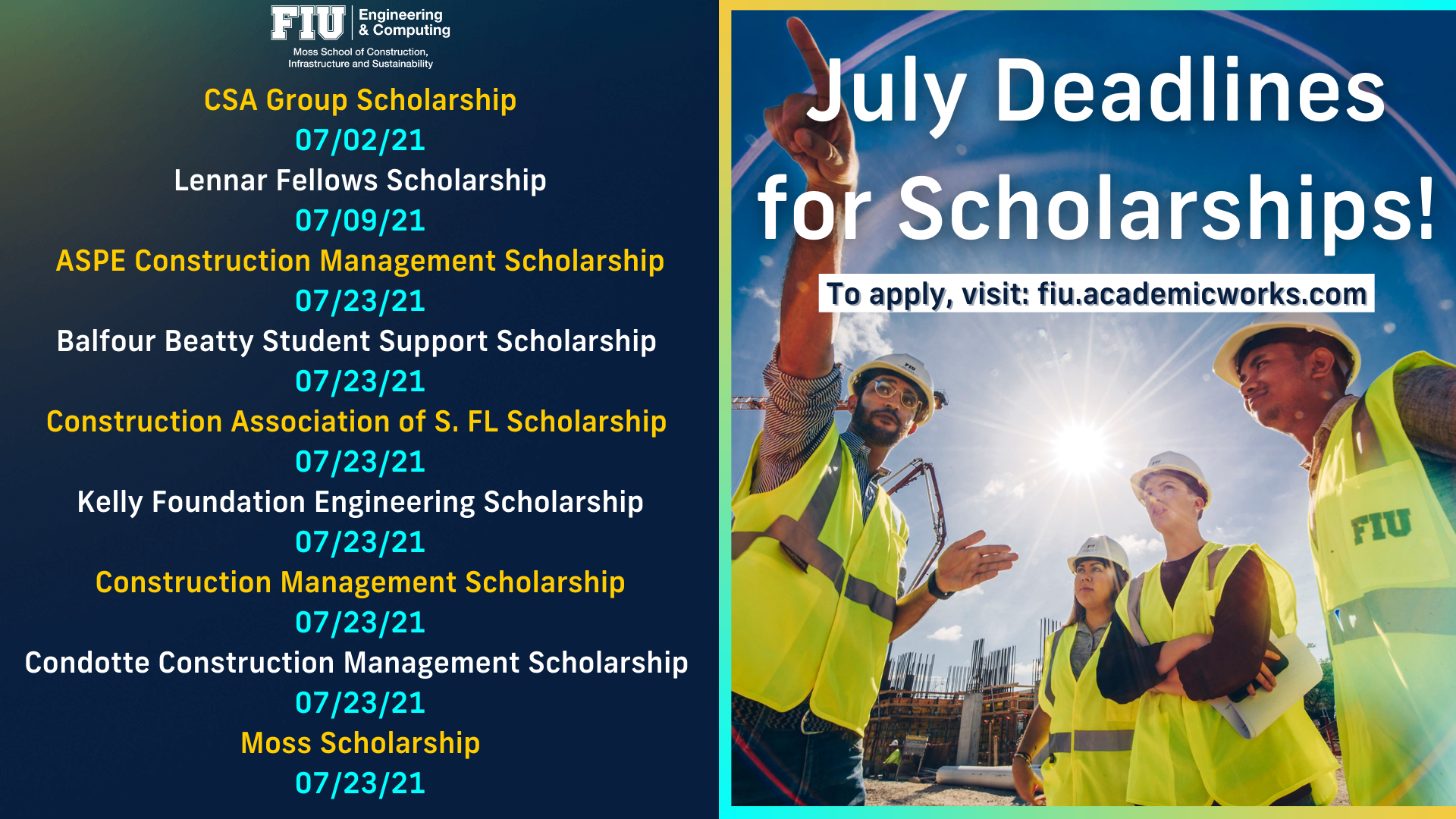 July Deadlines for Scholarships! To apply, visit: fiu.academicworks.com CSA Group Scholarship 07/02/21 Lennar Fellows Scholarship 07/09/21 ASPE Construction Management Scholarship 07/23/21 Balfour Beatty Student Support Scholarship  07/23/21 Construction Association of S. FL Scholarship  07/23/21 Kelly Foundation Engineering Scholarship 07/23/21 Construction Management Scholarship 07/23/21 Condotte Construction Management Scholarship  07/23/21 Moss Scholarship 07/23/21